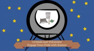 Crystals and Volcanoes! Engage Your Child with Science